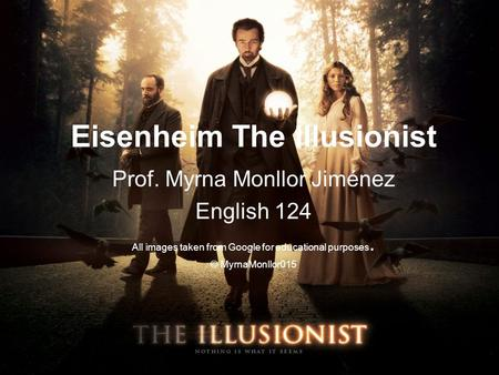Eisenheim The Illusionist Prof. Myrna Monllor Jiménez English 124 All images taken from Google for educational purposes. © MyrnaMonllor015.