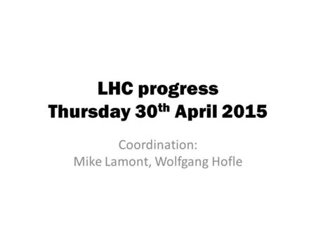 LHC progress Thursday 30 th April 2015 Coordination: Mike Lamont, Wolfgang Hofle.