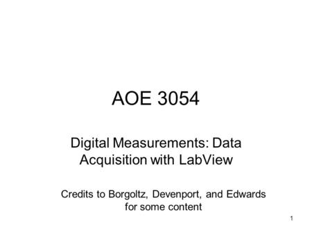 AOE 3054 Digital Measurements: Data Acquisition with LabView Credits to Borgoltz, Devenport, and Edwards for some content 1.