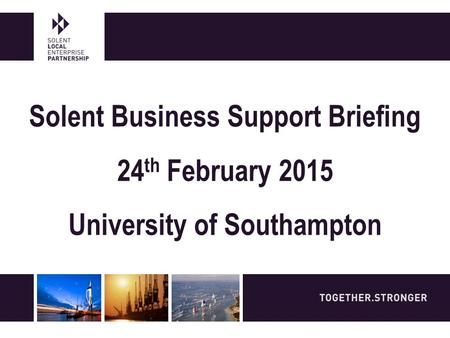 Solent Business Support Briefing 24 th February 2015 University of Southampton.