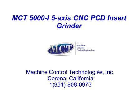 MCT 5000-I 5-axis CNC PCD Insert Grinder Machine Control Technologies, Inc. Corona, California 1(951)-808-0973.
