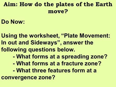 "Aim: How do the plates of the Earth move? Do Now: Using the worksheet, ""Plate Movement: In out and Sideways"", answer the following questions below. - What."