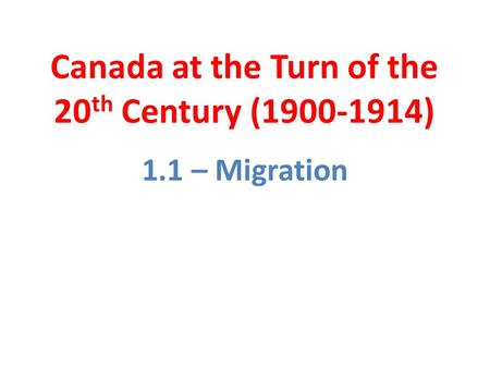 Canada at the Turn of the 20 th Century (1900-1914) 1.1 – Migration.