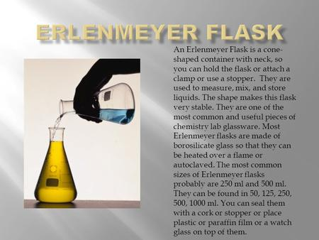 An Erlenmeyer Flask is a cone- shaped container with neck, so you can hold the flask or attach a clamp or use a stopper. They are used to measure, mix,