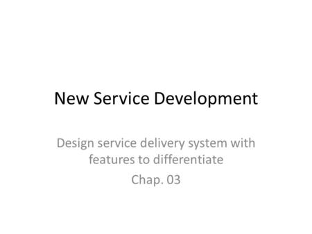 New Service Development Design service delivery system with features to differentiate Chap. 03.
