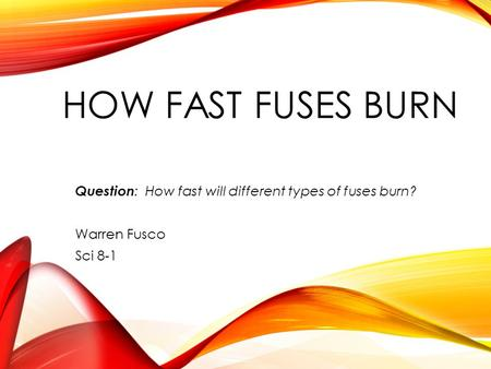 HOW FAST FUSES BURN Question : How fast will different types of fuses burn ? Warren Fusco Sci 8-1.