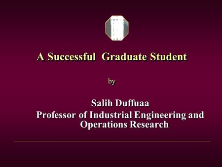 A Successful Graduate Student by Salih Duffuaa Professor of Industrial Engineering and Operations Research.