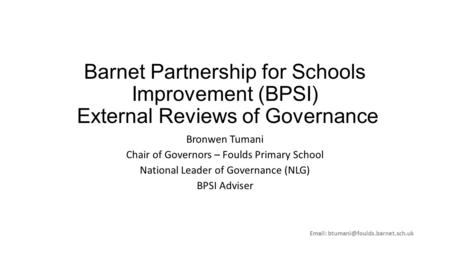 Barnet Partnership for Schools Improvement (BPSI) External Reviews of Governance Bronwen Tumani Chair of Governors – Foulds Primary School National Leader.