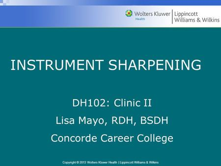 Copyright © 2013 Wolters Kluwer Health | Lippincott Williams & Wilkins INSTRUMENT SHARPENING DH102: Clinic II Lisa Mayo, RDH, BSDH Concorde Career College.
