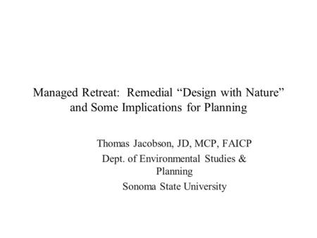 "Managed Retreat: Remedial ""Design with Nature"" and Some Implications for Planning Thomas Jacobson, JD, MCP, FAICP Dept. of Environmental Studies & Planning."