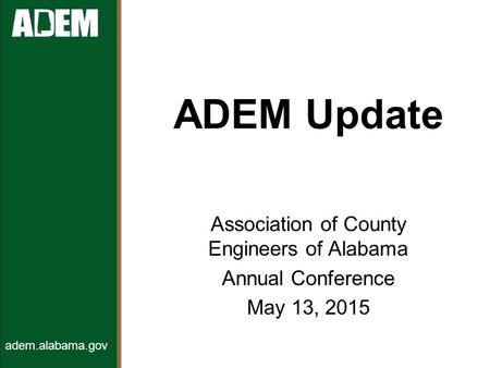 ADEM Update Association of County Engineers of Alabama Annual Conference May 13, 2015 adem.alabama.gov.