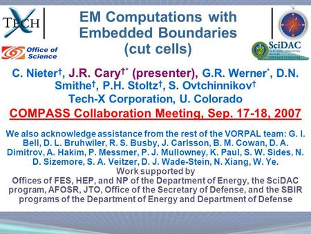 EM Computations with Embedded Boundaries (cut cells) C. Nieter †, J.R. Cary †* (presenter), G.R. Werner *, D.N. Smithe †, P.H. Stoltz †, S. Ovtchinnikov.