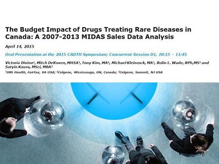 1 The Budget Impact of Drugs Treating Rare Diseases in Canada: A 2007-2013 MIDAS Sales Data Analysis April 14, 2015 Oral Presentation at the 2015 CADTH.