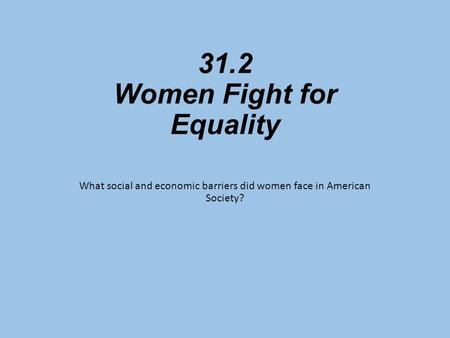 31.2 Women Fight for Equality What social and economic barriers did women face in American Society?
