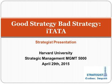Strategist Presentation Harvard University Strategic Management MGMT 5000 April 29th, 2015 Good Strategy Bad Strategy: iTATA.