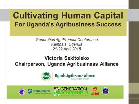 Cultivating Human Capital For Uganda's Agribusiness Success Victoria Sekitoleko Chairperson, Uganda Agribusiness Alliance Generation AgriPreneur Conference.