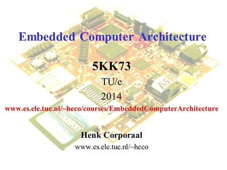 Embedded Computer Architecture 5KK73 TU/e 2014 www.es.ele.tue.nl/~heco/courses/EmbeddedComputerArchitecture Henk Corporaal www.es.ele.tue.nl/~heco.