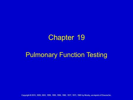 Copyright © 2013, 2009, 2003, 1999, 1995, 1990, 1982, 1977, 1973, 1969 by Mosby, an imprint of Elsevier Inc. Chapter 19 Pulmonary Function Testing.
