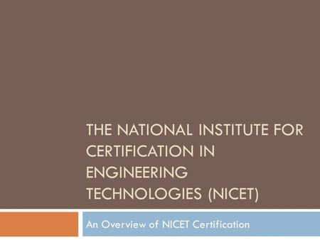 THE NATIONAL INSTITUTE FOR CERTIFICATION IN ENGINEERING TECHNOLOGIES (NICET) An Overview of NICET Certification.