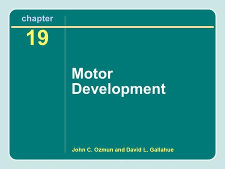 Chapter 19 Motor Development John C. Ozmun and David L. Gallahue.