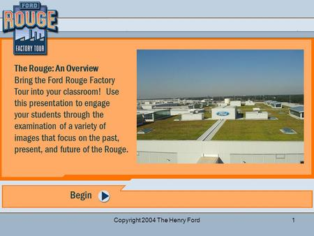 Questions for discussion Previous Slide Start Over Next Slide Copyright 2004 The Henry Ford1 Begin The Rouge: An Overview Bring the Ford Rouge Factory.