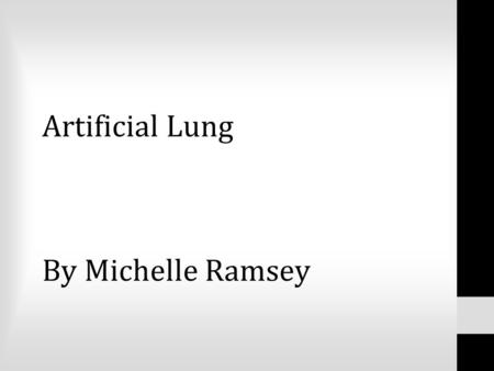 Artificial Lung By Michelle Ramsey. Currently there are over 200 million people suffering from lung disease. 150,000 people die every day waiting for.