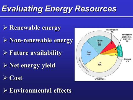 Evaluating Energy Resources  Renewable energy  Non-renewable energy  Future availability  Net energy yield  Cost  Environmental effects.