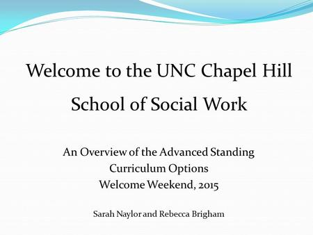 An Overview of the Advanced Standing Curriculum Options Welcome Weekend, 2015 Sarah Naylor and Rebecca Brigham Welcome to the UNC Chapel Hill School of.
