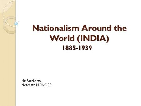 Nationalism Around the World (INDIA) 1885-1939 Mr. Barchetto Notes #2 HONORS.