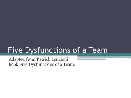 Five Dysfunctions of a Team Adapted from Patrick Lencioni book Five Dysfunctions of a Team.