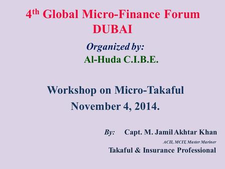 4 th Global Micro-Finance Forum DUBAI Organized by: Al-Huda C.I.B.E. Workshop on Micro-Takaful November 4, 2014. By: Capt. M. Jamil Akhtar Khan ACII, MCIT,