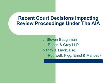 Recent Court Decisions Impacting Review Proceedings Under The AIA J. Steven Baughman Ropes & Gray LLP Nancy J. Linck, Esq. Rothwell, Figg, Ernst & Manbeck.