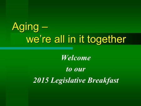Aging – we're all in it together Welcome to our 2015 Legislative Breakfast.