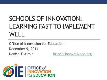 SCHOOLS OF INNOVATION: LEARNING FAST TO IMPLEMENT WELL Office of Innovation for Education December 9, 2014 Denise T. Airola