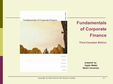 2-1 Copyright © 2006 McGraw Hill Ryerson Limited prepared by: Sujata Madan McGill University Fundamentals of Corporate Finance Third Canadian Edition.