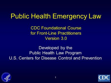 1 Public Health Emergency Law CDC Foundational Course for Front-Line Practitioners Version 3.0 Developed by the Public Health Law Program U.S. Centers.