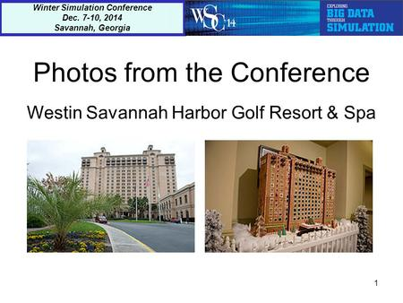 Photos from the Conference Westin Savannah Harbor Golf Resort & Spa 1 Winter Simulation Conference Dec. 7-10, 2014 Savannah, Georgia.