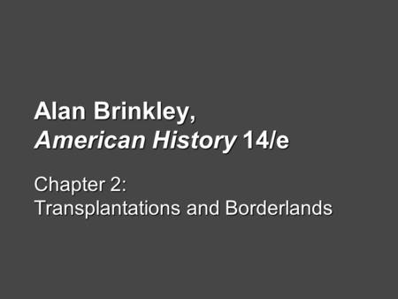 Alan Brinkley, American History 14/e Chapter 2: Transplantations and Borderlands.