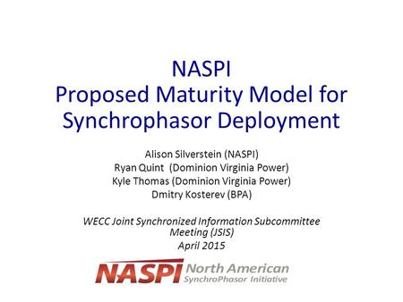 NASPI Proposed Maturity Model for Synchrophasor Deployment Alison Silverstein (NASPI) Ryan Quint (Dominion Virginia Power) Kyle Thomas (Dominion Virginia.