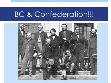 BC & Confederation!!! swag. Recap!  Fort Victoria established in 1843  James Douglas in charge  1857-58  GOLD ON THE FRASER!  1858  British Columbia.
