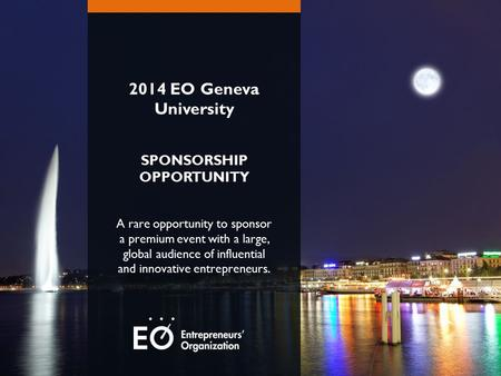 2014 EO Geneva University SPONSORSHIP OPPORTUNITY A rare opportunity to sponsor a premium event with a large, global audience of influential and innovative.