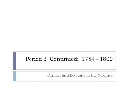 Period 3 Continued: 1754 - 1800 Conflict and Diversity in the Colonies.