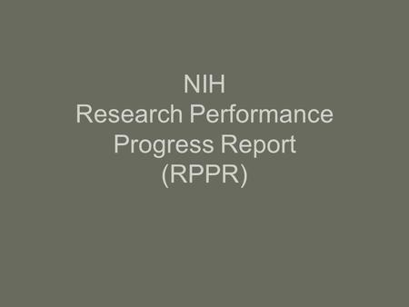 NIH Research Performance Progress Report (RPPR). What is RPPR? Annual progress report to describe scientific progress, identify significant changes, report.