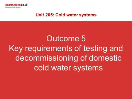 Outcome 5 Key requirements of testing and decommissioning of domestic cold water systems Unit 205: Cold water systems.