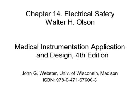Chapter 14. Electrical Safety Walter H. Olson Medical Instrumentation Application and Design, 4th Edition John G. Webster, Univ. of Wisconsin, Madison.