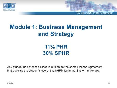 Module 1: Business Management and Strategy 11% PHR 30% SPHR 1-1© SHRM Any student use of these slides is subject to the same License Agreement that governs.