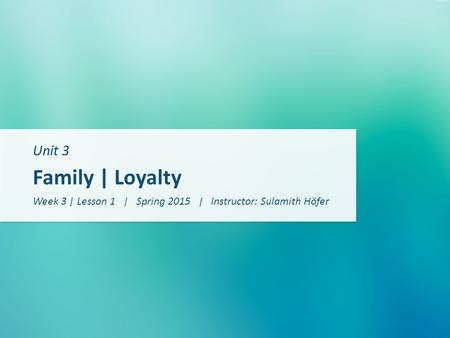 Unit 3 Family | Loyalty Week 3 | Lesson 1 | Spring 2015 | Instructor: Sulamith Höfer.