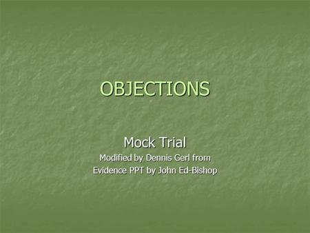 OBJECTIONS Mock Trial Modified by Dennis Gerl from Evidence PPT by John Ed-Bishop.