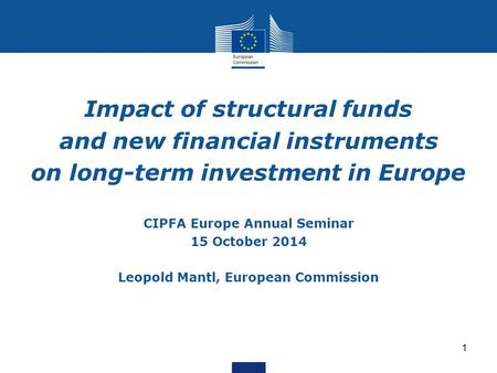 1 Impact of structural funds and new financial instruments on long-term investment in Europe CIPFA Europe Annual Seminar 15 October 2014 Leopold Mantl,