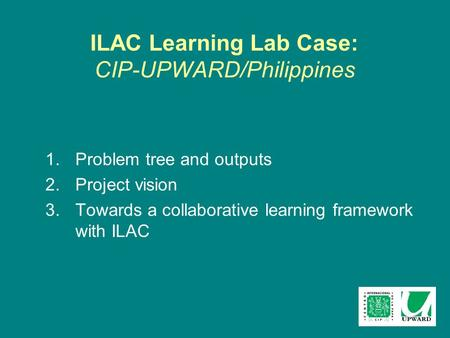 ILAC Learning Lab Case: CIP-UPWARD/Philippines 1.Problem tree and outputs 2.Project vision 3.Towards a collaborative learning framework with ILAC.